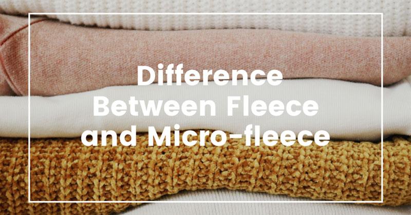 Difference Between Fleece And Micro-Fleece