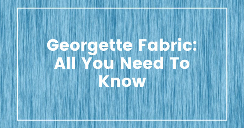 Georgette Fabric: All You Need To Know