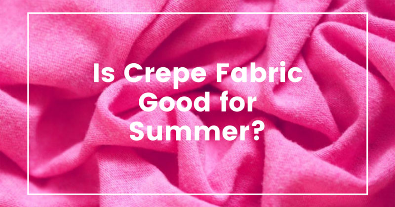 Is Crepe Fabric Good For Summer?